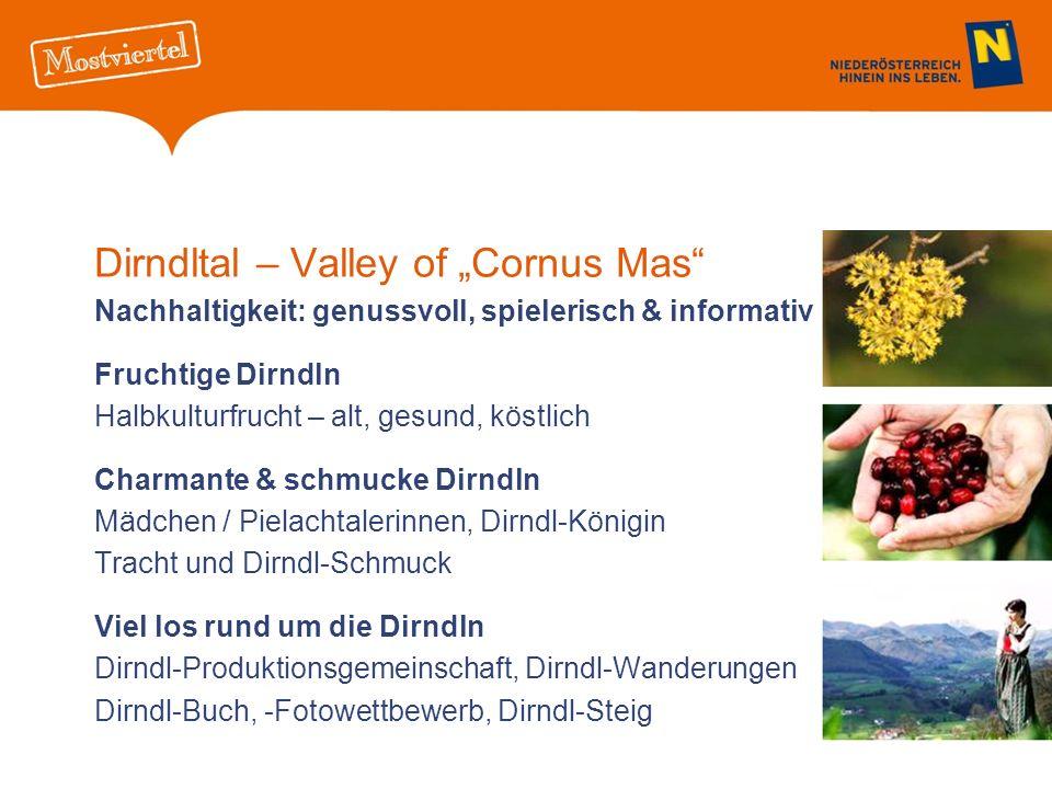 Dirndltal – Valley of Cornus Mas Nachhaltigkeit: genussvoll, spielerisch & informativ Fruchtige Dirndln Halbkulturfrucht – alt, gesund, köstlich Charmante & schmucke Dirndln Mädchen / Pielachtalerinnen, Dirndl-Königin Tracht und Dirndl-Schmuck Viel los rund um die Dirndln Dirndl-Produktionsgemeinschaft, Dirndl-Wanderungen Dirndl-Buch, -Fotowettbewerb, Dirndl-Steig