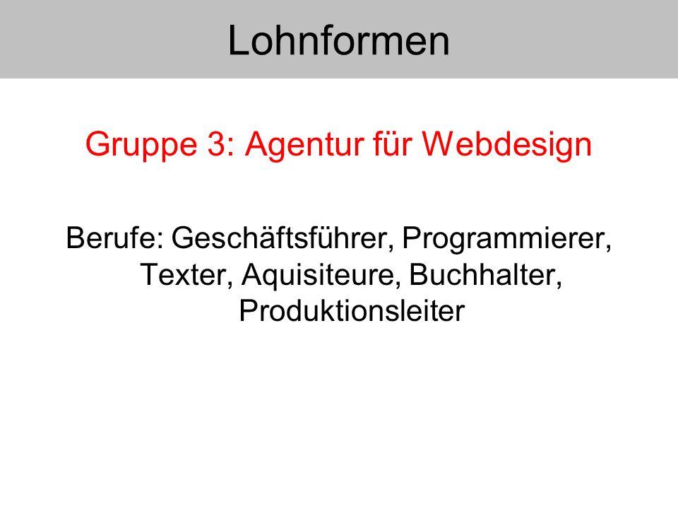 Gruppe 3: Agentur für Webdesign Berufe: Geschäftsführer, Programmierer, Texter, Aquisiteure, Buchhalter, Produktionsleiter Lohnformen