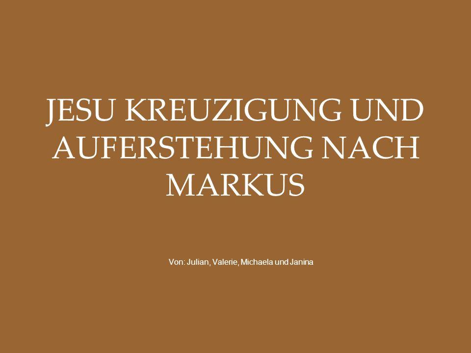 JESU KREUZIGUNG UND AUFERSTEHUNG NACH MARKUS Von: Julian, Valerie, Michaela und Janina