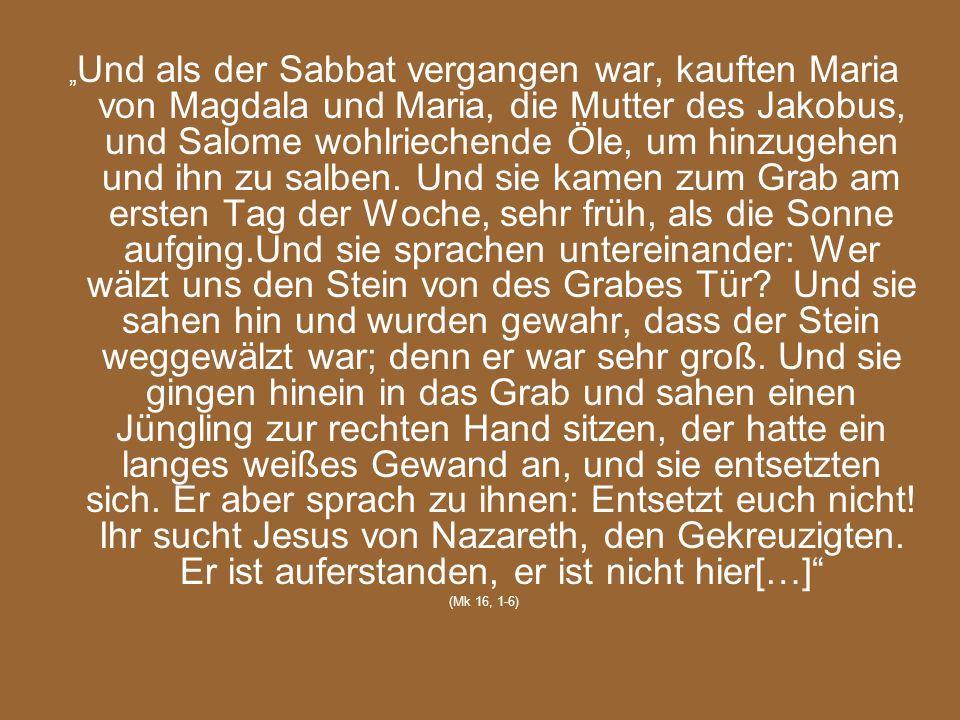 Und als der Sabbat vergangen war, kauften Maria von Magdala und Maria, die Mutter des Jakobus, und Salome wohlriechende Öle, um hinzugehen und ihn zu
