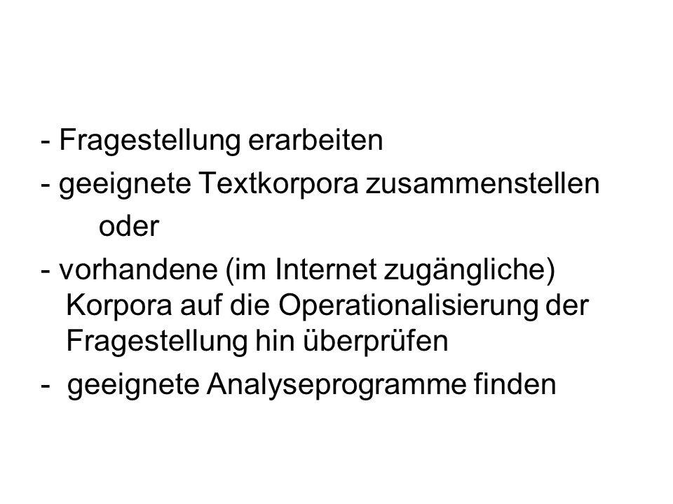 - Fragestellung erarbeiten - geeignete Textkorpora zusammenstellen oder - vorhandene (im Internet zugängliche) Korpora auf die Operationalisierung der