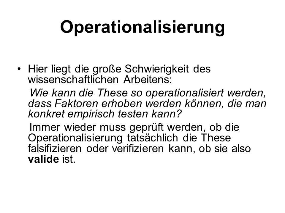 Operationalisierung Hier liegt die große Schwierigkeit des wissenschaftlichen Arbeitens: Wie kann die These so operationalisiert werden, dass Faktoren