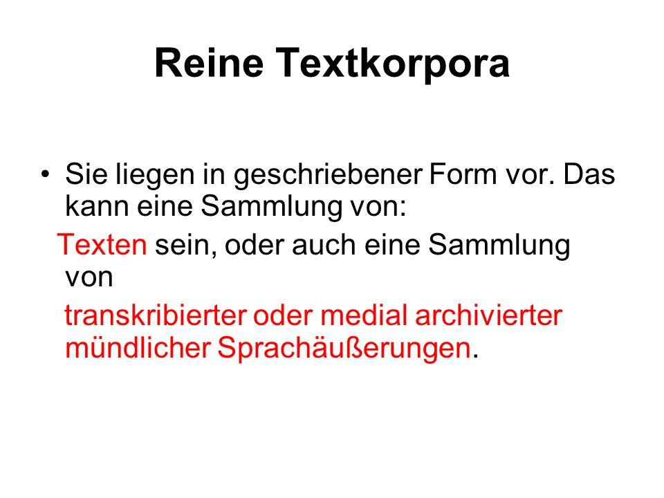 Reine Textkorpora Sie liegen in geschriebener Form vor. Das kann eine Sammlung von: Texten sein, oder auch eine Sammlung von transkribierter oder medi