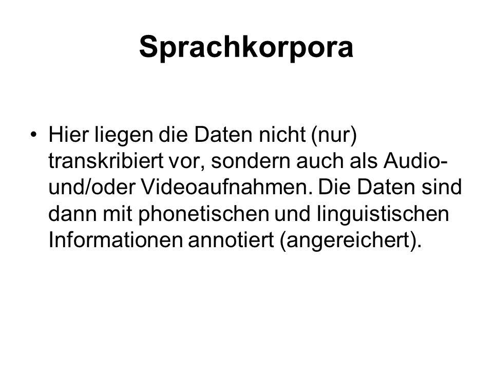 Sprachkorpora Hier liegen die Daten nicht (nur) transkribiert vor, sondern auch als Audio- und/oder Videoaufnahmen. Die Daten sind dann mit phonetisch