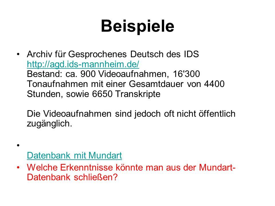 Beispiele Archiv für Gesprochenes Deutsch des IDS http://agd.ids-mannheim.de/ Bestand: ca. 900 Videoaufnahmen, 16'300 Tonaufnahmen mit einer Gesamtdau