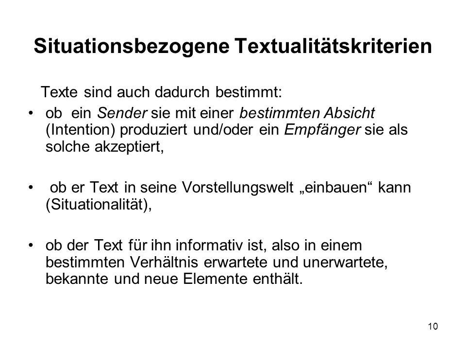 10 Situationsbezogene Textualitätskriterien Texte sind auch dadurch bestimmt: ob ein Sender sie mit einer bestimmten Absicht (Intention) produziert un