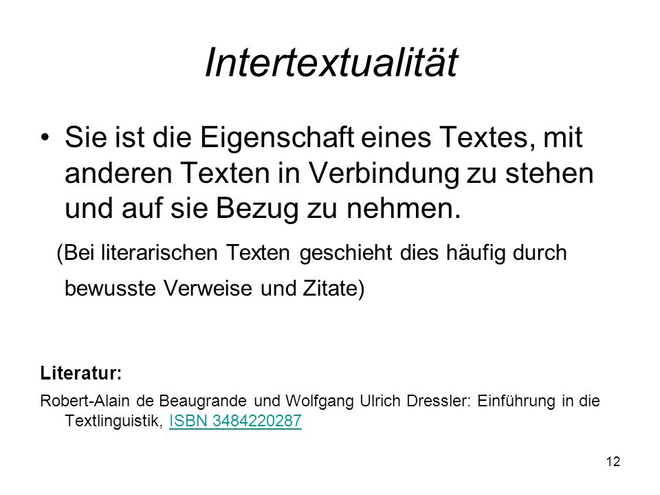 12 Intertextualität Sie ist die Eigenschaft eines Textes, mit anderen Texten in Verbindung zu stehen und auf sie Bezug zu nehmen. (Bei literarischen T