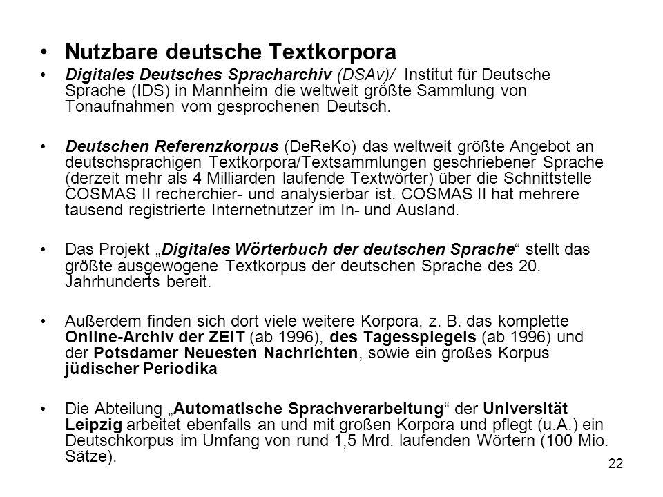 22 Nutzbare deutsche Textkorpora Digitales Deutsches Spracharchiv (DSAv)/ Institut für Deutsche Sprache (IDS) in Mannheim die weltweit größte Sammlung