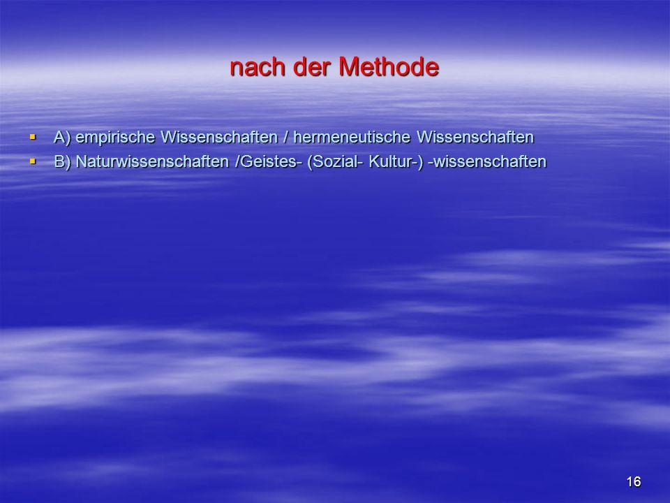 16 nach der Methode A) empirische Wissenschaften / hermeneutische Wissenschaften A) empirische Wissenschaften / hermeneutische Wissenschaften B) Natur