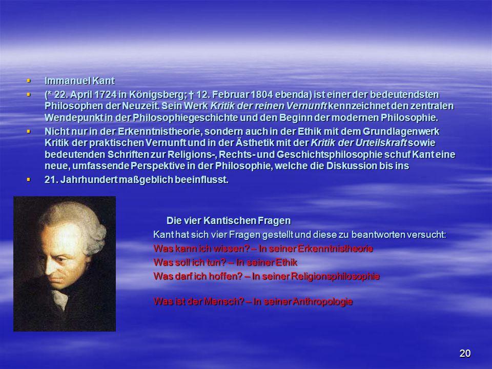 20 Immanuel Kant Immanuel Kant (* 22. April 1724 in Königsberg; 12. Februar 1804 ebenda) ist einer der bedeutendsten Philosophen der Neuzeit. Sein Wer