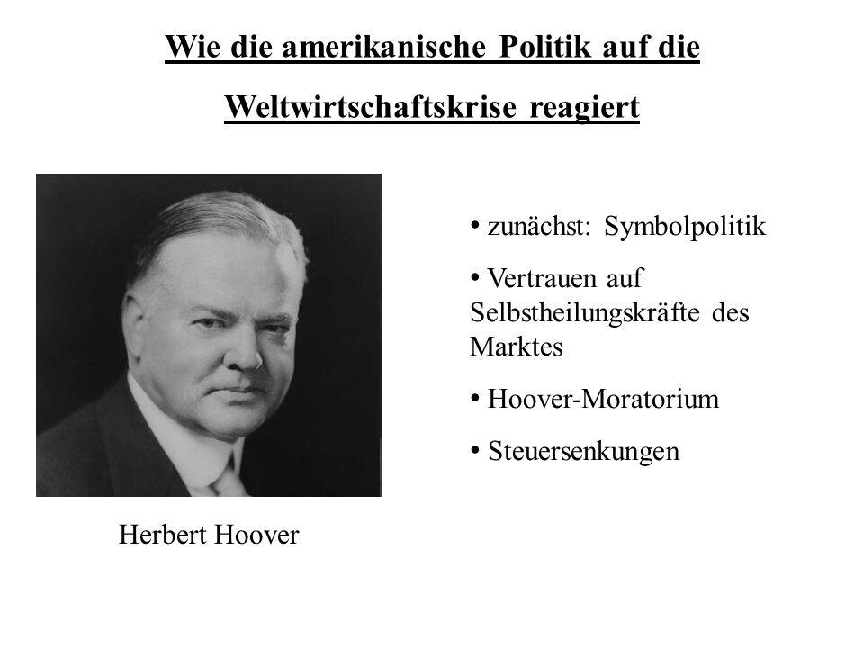 Wie die amerikanische Politik auf die Weltwirtschaftskrise reagiert zunächst: Symbolpolitik Vertrauen auf Selbstheilungskräfte des Marktes Hoover-Mora