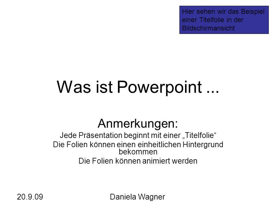 20.9.09Daniela Wagner Was ist Powerpoint... Anmerkungen: Jede Präsentation beginnt mit einer Titelfolie Die Folien können einen einheitlichen Hintergr