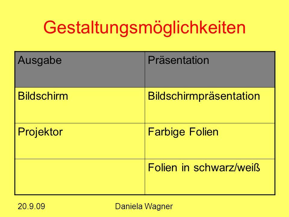 20.9.09Daniela Wagner Gestaltungsmöglichkeiten AusgabePräsentation BildschirmBildschirmpräsentation ProjektorFarbige Folien Folien in schwarz/weiß