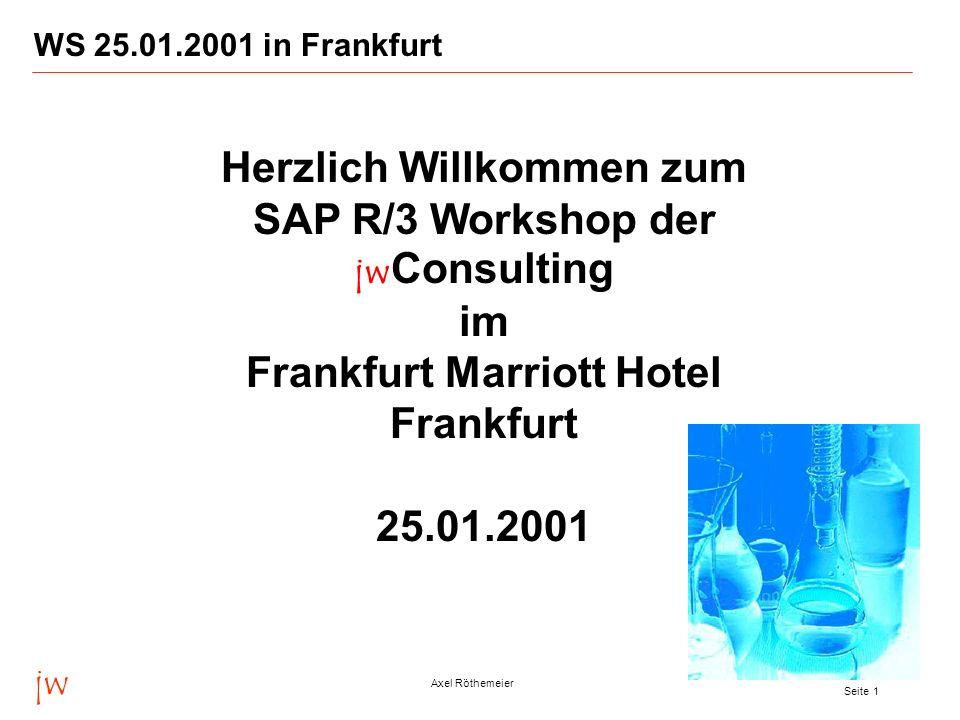 jw Axel Röthemeier Seite 1 WS 25.01.2001 in Frankfurt Herzlich Willkommen zum SAP R/3 Workshop der jw Consulting im Frankfurt Marriott Hotel Frankfurt