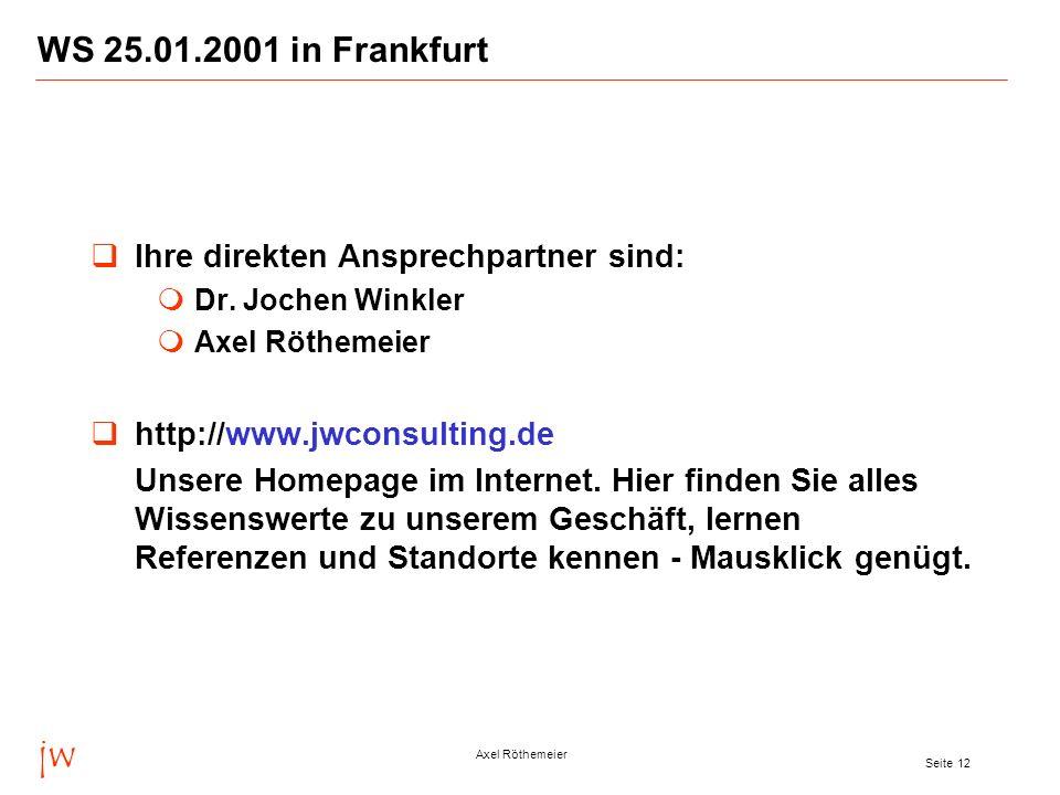 jw Axel Röthemeier Seite 12 WS 25.01.2001 in Frankfurt Ihre direkten Ansprechpartner sind: Dr. Jochen Winkler Axel Röthemeier http://www.jwconsulting.
