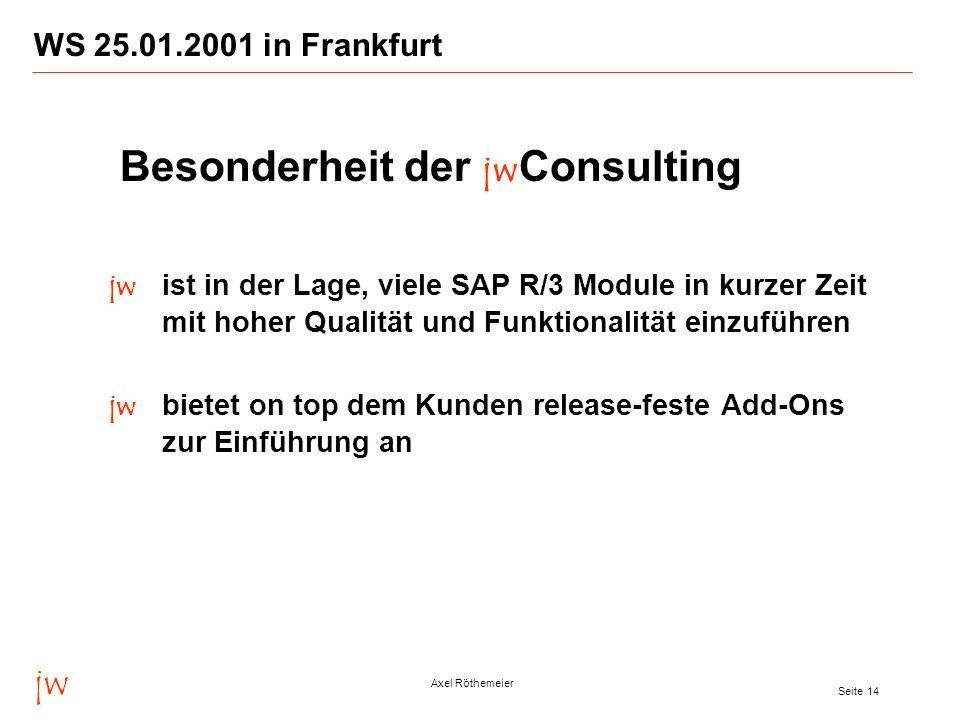 jw Axel Röthemeier Seite 14 WS 25.01.2001 in Frankfurt Besonderheit der jw Consulting jw ist in der Lage, viele SAP R/3 Module in kurzer Zeit mit hohe