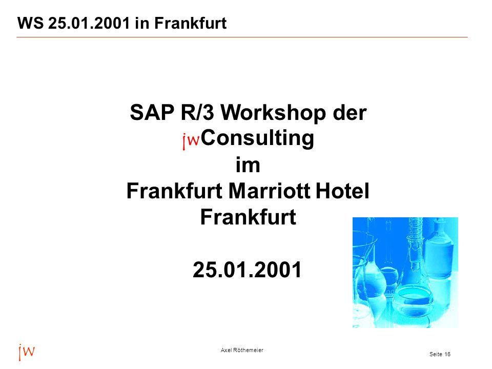jw Axel Röthemeier Seite 16 WS 25.01.2001 in Frankfurt SAP R/3 Workshop der jw Consulting im Frankfurt Marriott Hotel Frankfurt 25.01.2001
