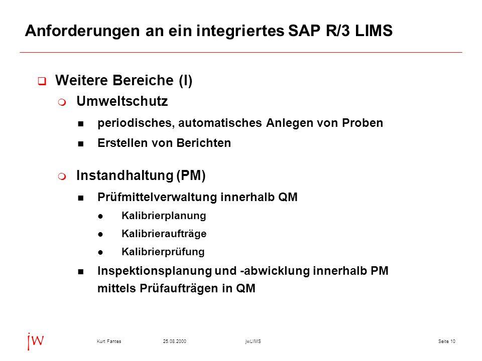 Seite 1025.08.2000Kurt FantesjwLIMS jw Anforderungen an ein integriertes SAP R/3 LIMS Weitere Bereiche (I) Umweltschutz periodisches, automatisches Anlegen von Proben Erstellen von Berichten Instandhaltung (PM) Prüfmittelverwaltung innerhalb QM Kalibrierplanung Kalibrieraufträge Kalibrierprüfung Inspektionsplanung und -abwicklung innerhalb PM mittels Prüfaufträgen in QM