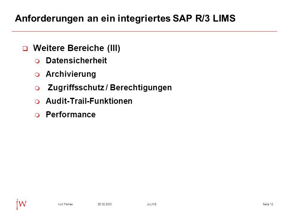 Seite 1225.08.2000Kurt FantesjwLIMS jw Anforderungen an ein integriertes SAP R/3 LIMS Weitere Bereiche (III) Datensicherheit Archivierung Zugriffsschutz / Berechtigungen Audit-Trail-Funktionen Performance