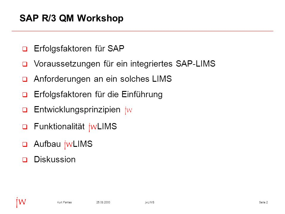 Seite 225.08.2000Kurt FantesjwLIMS jw SAP R/3 QM Workshop q Erfolgsfaktoren für SAP q Voraussetzungen für ein integriertes SAP-LIMS q Anforderungen an