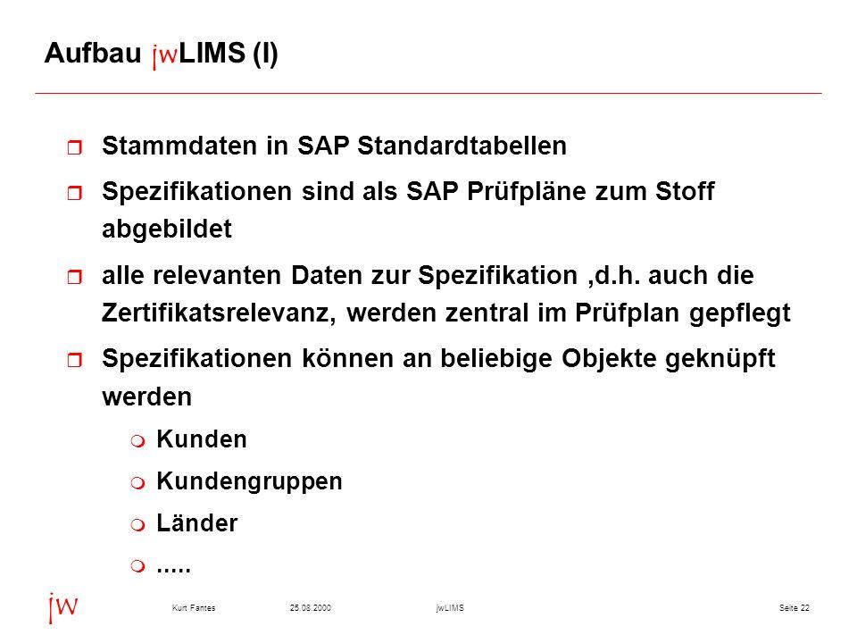 Seite 2225.08.2000Kurt FantesjwLIMS jw Aufbau jwLIMS (I) r Stammdaten in SAP Standardtabellen r Spezifikationen sind als SAP Prüfpläne zum Stoff abgebildet r alle relevanten Daten zur Spezifikation,d.h.