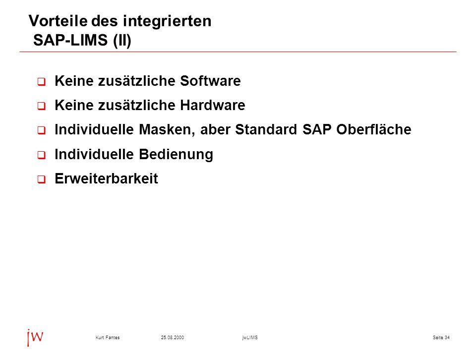 Seite 3425.08.2000Kurt FantesjwLIMS jw Vorteile des integrierten SAP-LIMS (II) Keine zusätzliche Software Keine zusätzliche Hardware Individuelle Masken, aber Standard SAP Oberfläche Individuelle Bedienung Erweiterbarkeit