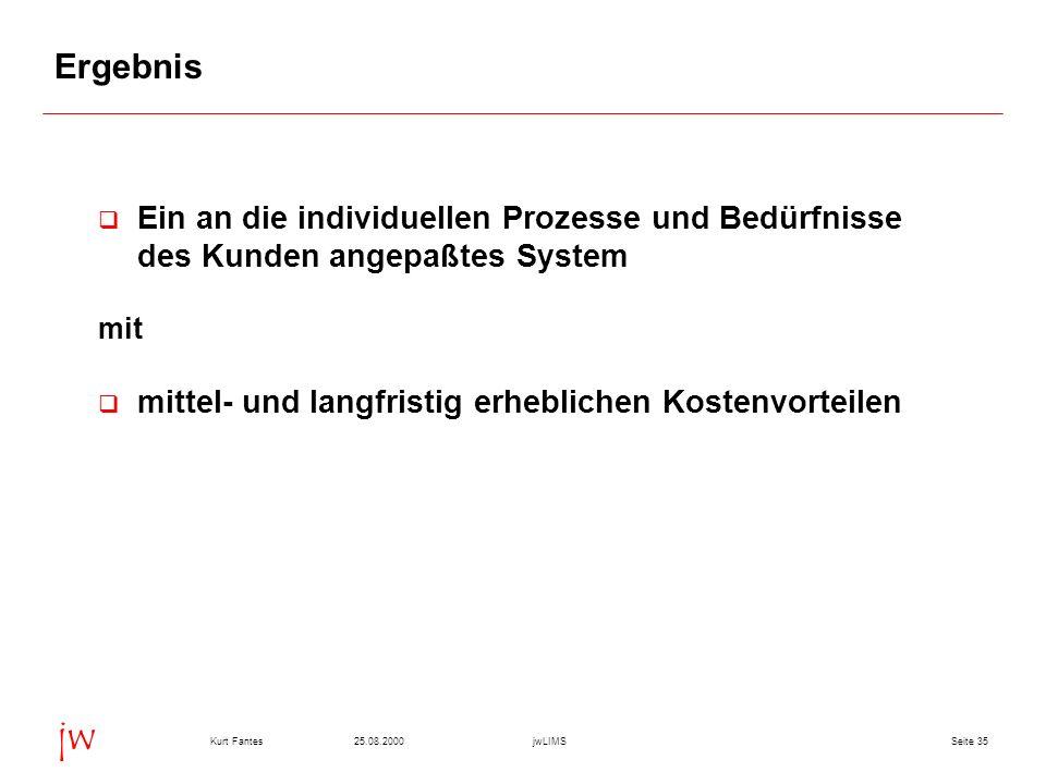 Seite 3525.08.2000Kurt FantesjwLIMS jw Ergebnis Ein an die individuellen Prozesse und Bedürfnisse des Kunden angepaßtes System mit mittel- und langfristig erheblichen Kostenvorteilen