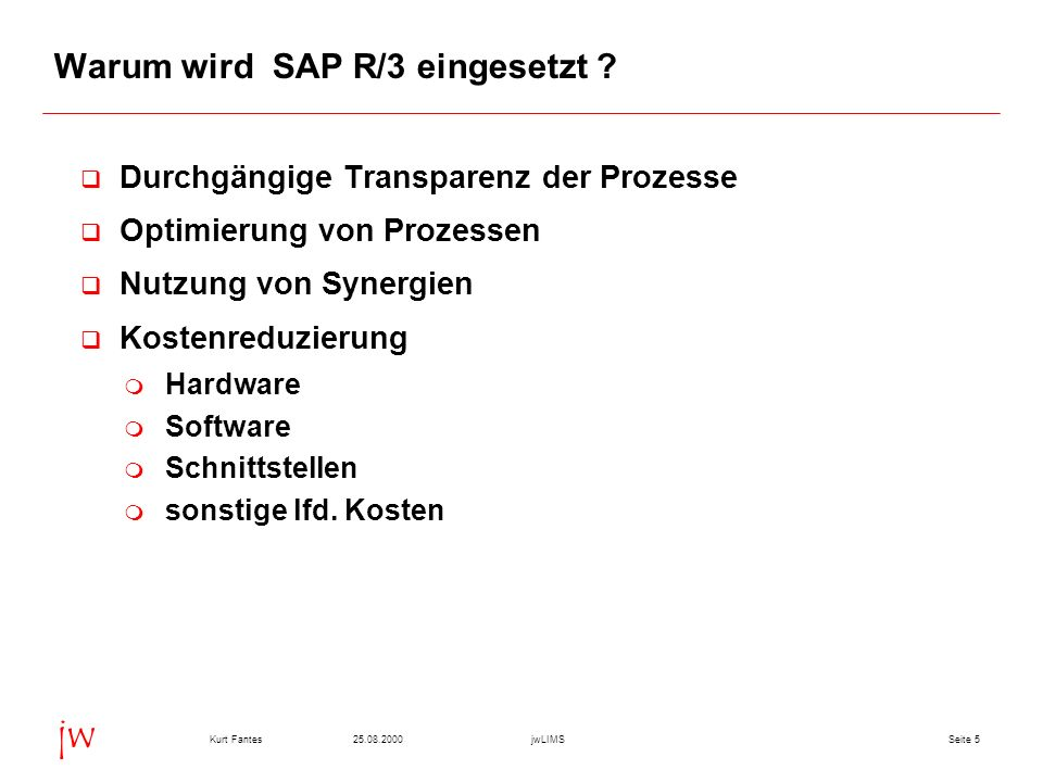 Seite 525.08.2000Kurt FantesjwLIMS jw Warum wird SAP R/3 eingesetzt ? q Durchgängige Transparenz der Prozesse q Optimierung von Prozessen q Nutzung vo