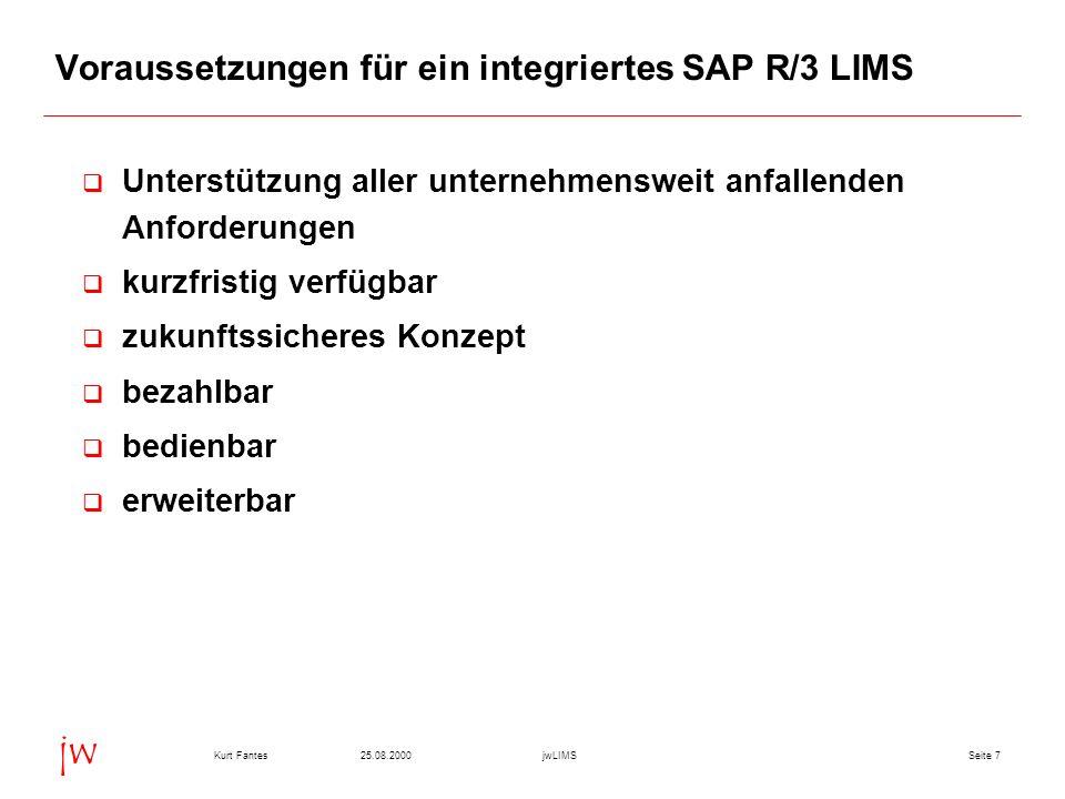 Seite 725.08.2000Kurt FantesjwLIMS jw Voraussetzungen für ein integriertes SAP R/3 LIMS Unterstützung aller unternehmensweit anfallenden Anforderungen kurzfristig verfügbar zukunftssicheres Konzept bezahlbar bedienbar erweiterbar