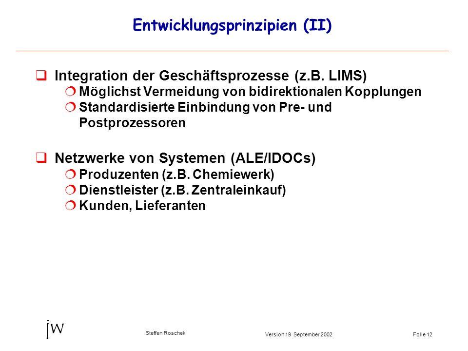 Folie 12Version 19 September 2002 jw Steffen Roschek Entwicklungsprinzipien (II) qIntegration der Geschäftsprozesse (z.B. LIMS) Möglichst Vermeidung v