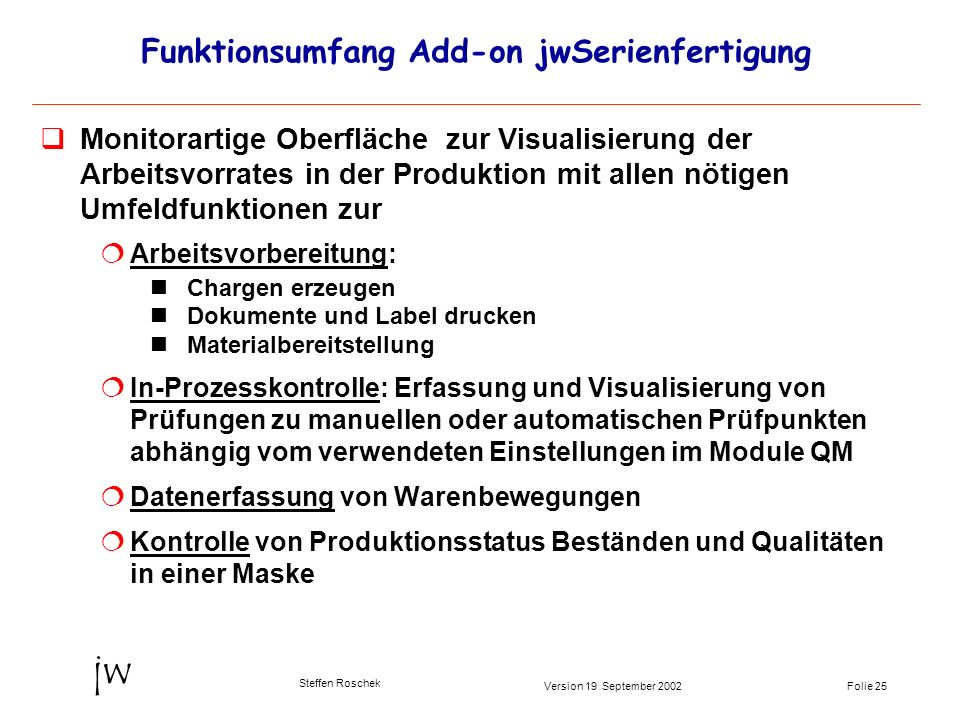 Folie 25Version 19 September 2002 jw Steffen Roschek Funktionsumfang Add-on jwSerienfertigung Monitorartige Oberfläche zur Visualisierung der Arbeitsv