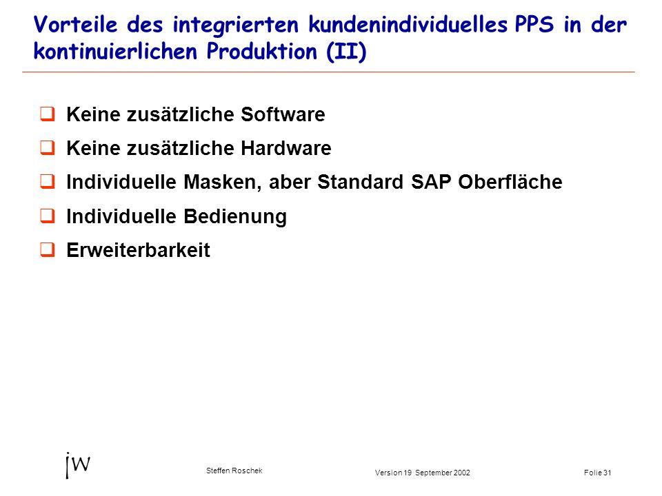 Folie 31Version 19 September 2002 jw Steffen Roschek Vorteile des integrierten kundenindividuelles PPS in der kontinuierlichen Produktion (II) Keine z