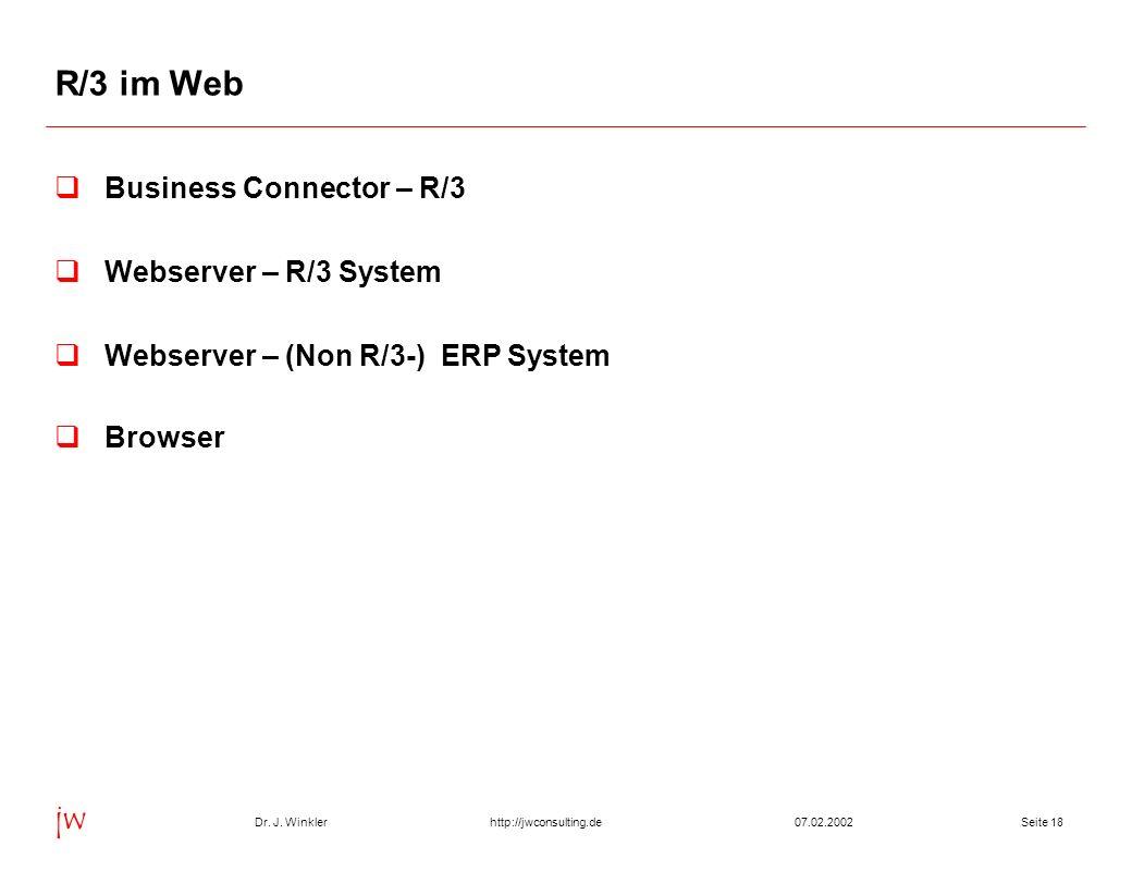Dr. J. Winkler jw http://jwconsulting.deSeite 1807.02.2002 R/3 im Web Business Connector – R/3 Webserver – R/3 System Webserver – (Non R/3-) ERP Syste