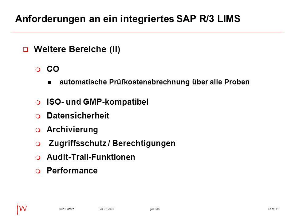 Seite 1125.01.2001Kurt FantesjwLIMS jw Anforderungen an ein integriertes SAP R/3 LIMS Weitere Bereiche (II) CO automatische Prüfkostenabrechnung über