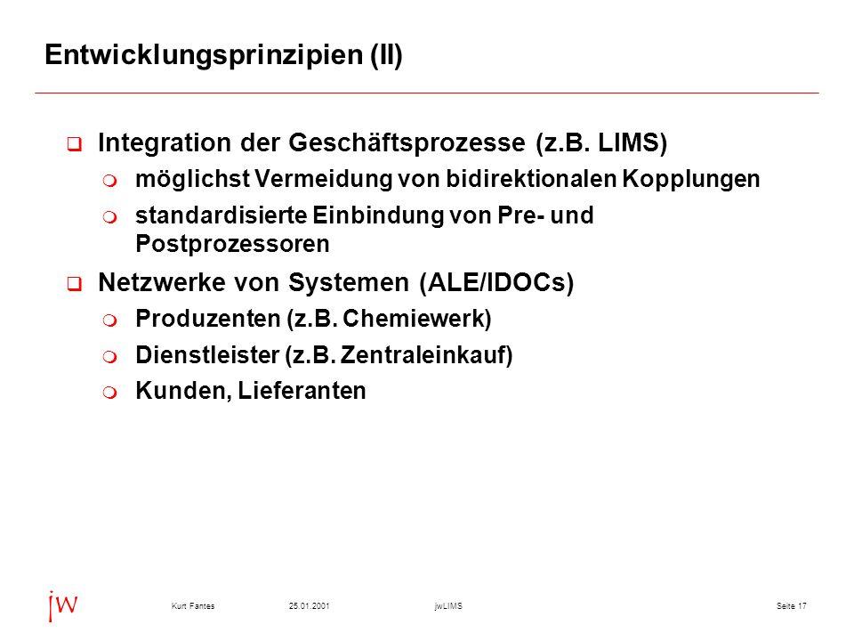 Seite 1725.01.2001Kurt FantesjwLIMS jw Entwicklungsprinzipien (II) Integration der Geschäftsprozesse (z.B. LIMS) möglichst Vermeidung von bidirektiona