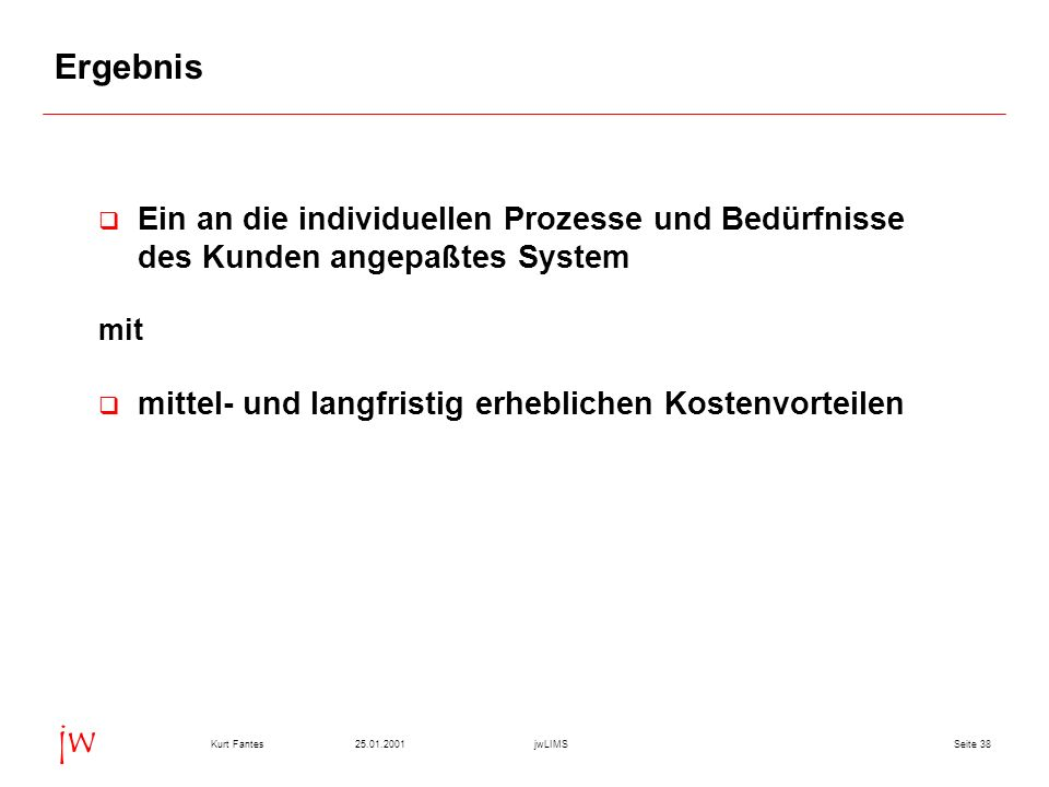 Seite 3825.01.2001Kurt FantesjwLIMS jw Ergebnis Ein an die individuellen Prozesse und Bedürfnisse des Kunden angepaßtes System mit mittel- und langfri