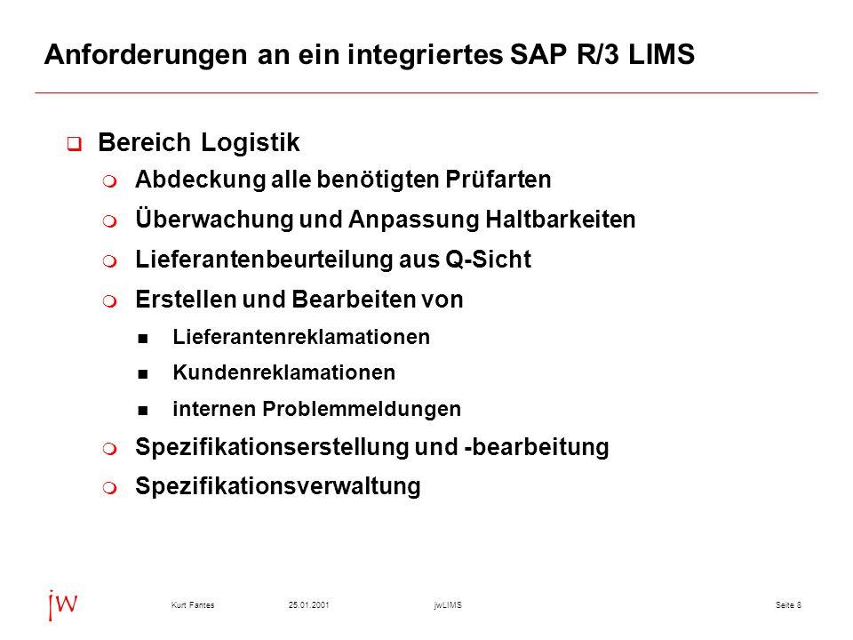 Seite 825.01.2001Kurt FantesjwLIMS jw Anforderungen an ein integriertes SAP R/3 LIMS Bereich Logistik Abdeckung alle benötigten Prüfarten Überwachung