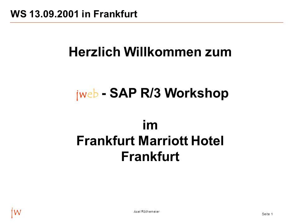 jw Axel Röthemeier Seite 1 WS 13.09.2001 in Frankfurt Herzlich Willkommen zum jweb - SAP R/3 Workshop im Frankfurt Marriott Hotel Frankfurt