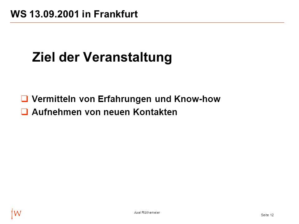 jw Axel Röthemeier Seite 12 WS 13.09.2001 in Frankfurt Ziel der Veranstaltung Vermitteln von Erfahrungen und Know-how Aufnehmen von neuen Kontakten