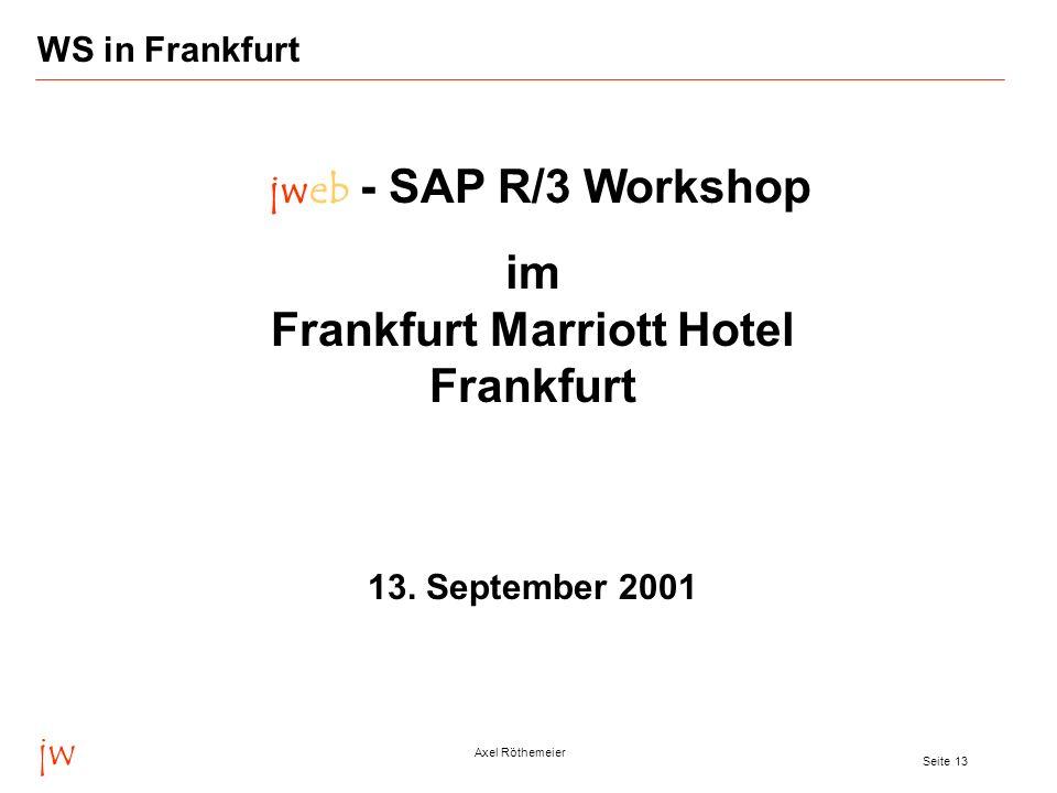 jw Axel Röthemeier Seite 13 WS in Frankfurt jweb - SAP R/3 Workshop im Frankfurt Marriott Hotel Frankfurt 13. September 2001