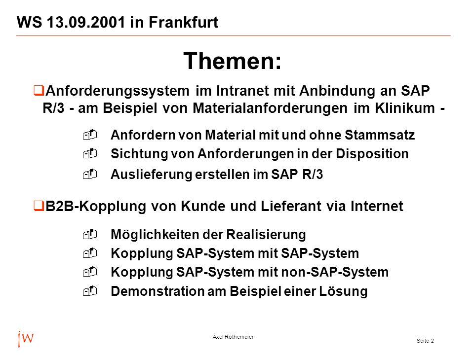 jw Axel Röthemeier Seite 2 WS 13.09.2001 in Frankfurt Anforderungssystem im Intranet mit Anbindung an SAP R/3 - am Beispiel von Materialanforderungen im Klinikum - Anfordern von Material mit und ohne Stammsatz Sichtung von Anforderungen in der Disposition Auslieferung erstellen im SAP R/3 B2B-Kopplung von Kunde und Lieferant via Internet Möglichkeiten der Realisierung Kopplung SAP-System mit SAP-System Kopplung SAP-System mit non-SAP-System Demonstration am Beispiel einer Lösung Themen: