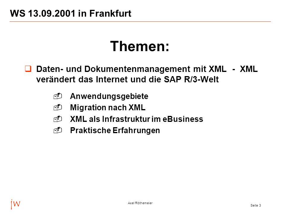 jw Axel Röthemeier Seite 3 WS 13.09.2001 in Frankfurt Daten- und Dokumentenmanagement mit XML - XML verändert das Internet und die SAP R/3-Welt Anwendungsgebiete Migration nach XML XML als Infrastruktur im eBusiness Praktische Erfahrungen Themen: