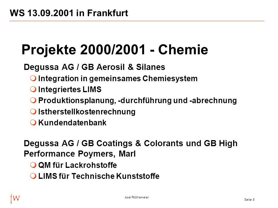 jw Axel Röthemeier Seite 8 WS 13.09.2001 in Frankfurt Degussa AG / GB Aerosil & Silanes Integration in gemeinsames Chemiesystem Integriertes LIMS Produktionsplanung, -durchführung und -abrechnung Istherstellkostenrechnung Kundendatenbank Degussa AG / GB Coatings & Colorants und GB High Performance Poymers, Marl QM für Lackrohstoffe LIMS für Technische Kunststoffe Projekte 2000/2001 - Chemie