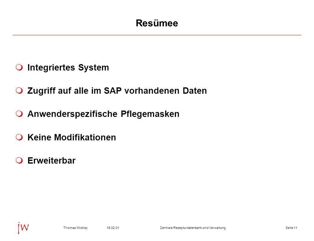 Seite 1115.02.01Thomas MickleyZentrale Rezepturdatenbank und Verwaltung jw Resümee Integriertes System Zugriff auf alle im SAP vorhandenen Daten Anwen