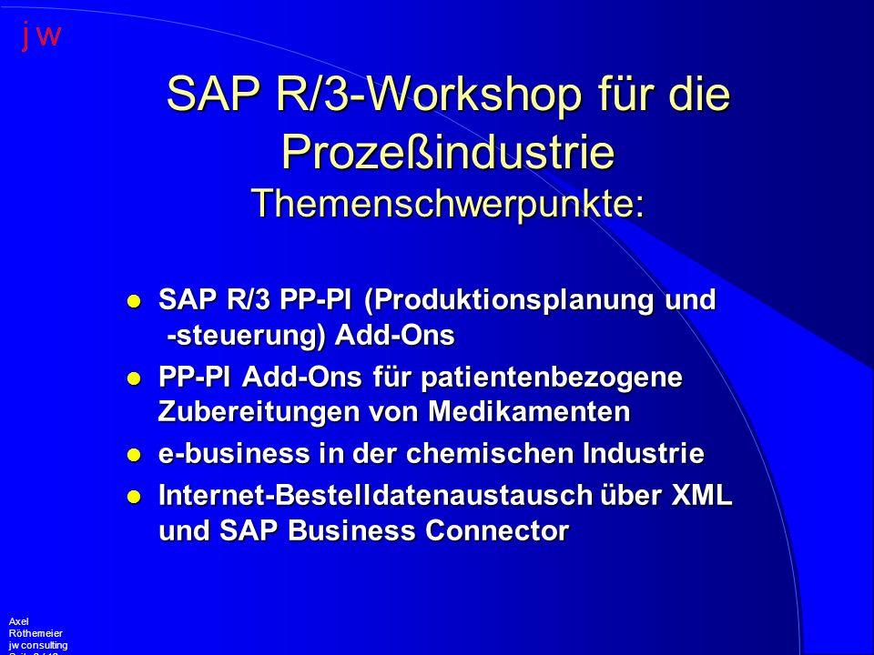 Axel Röthemeier jw consulting Seite 2 / 12 l SAP R/3 PP-PI (Produktionsplanung und -steuerung) Add-Ons l PP-PI Add-Ons für patientenbezogene Zubereitungen von Medikamenten l e-business in der chemischen Industrie l Internet-Bestelldatenaustausch über XML und SAP Business Connector SAP R/3-Workshop für die Prozeßindustrie Themenschwerpunkte: