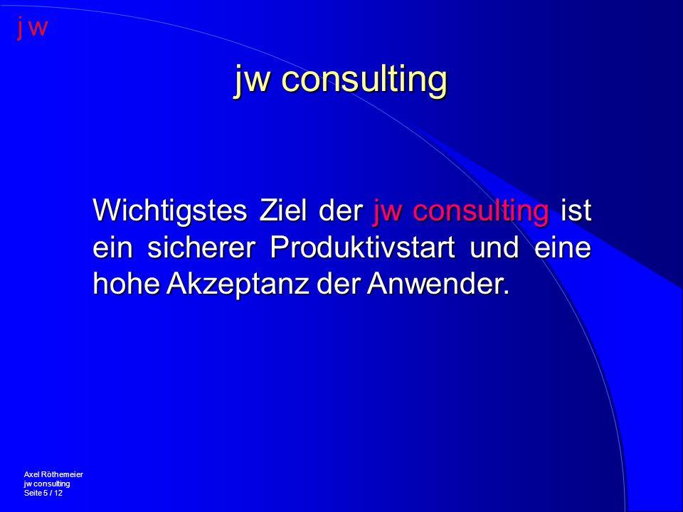 jw consulting Axel Röthemeier jw consulting Seite 5 / 12 Wichtigstes Ziel der jw consulting ist ein sicherer Produktivstart und eine hohe Akzeptanz der Anwender.