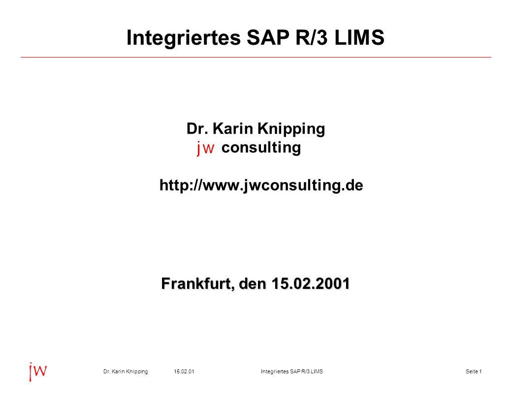 Seite 115.02.01Dr. Karin KnippingIntegriertes SAP R/3 LIMS jw Integriertes SAP R/3 LIMS Dr. Karin Knipping consulting http://www.jwconsulting.de Frank