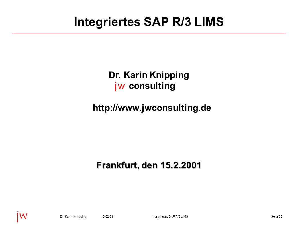 Seite 2815.02.01Dr. Karin KnippingIntegriertes SAP R/3 LIMS jw Integriertes SAP R/3 LIMS Dr. Karin Knipping consulting http://www.jwconsulting.de Fran