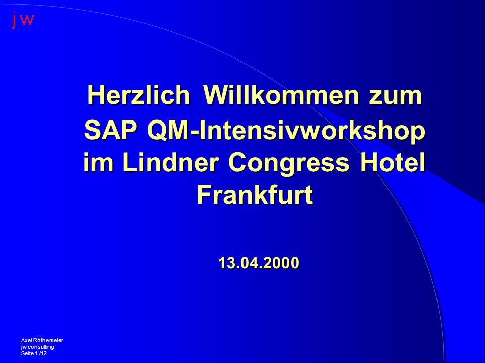 Herzlich Willkommen zum SAP QM-Intensivworkshop im Lindner Congress Hotel Frankfurt 13.04.2000 Axel Röthemeier jw consulting Seite 1 /12