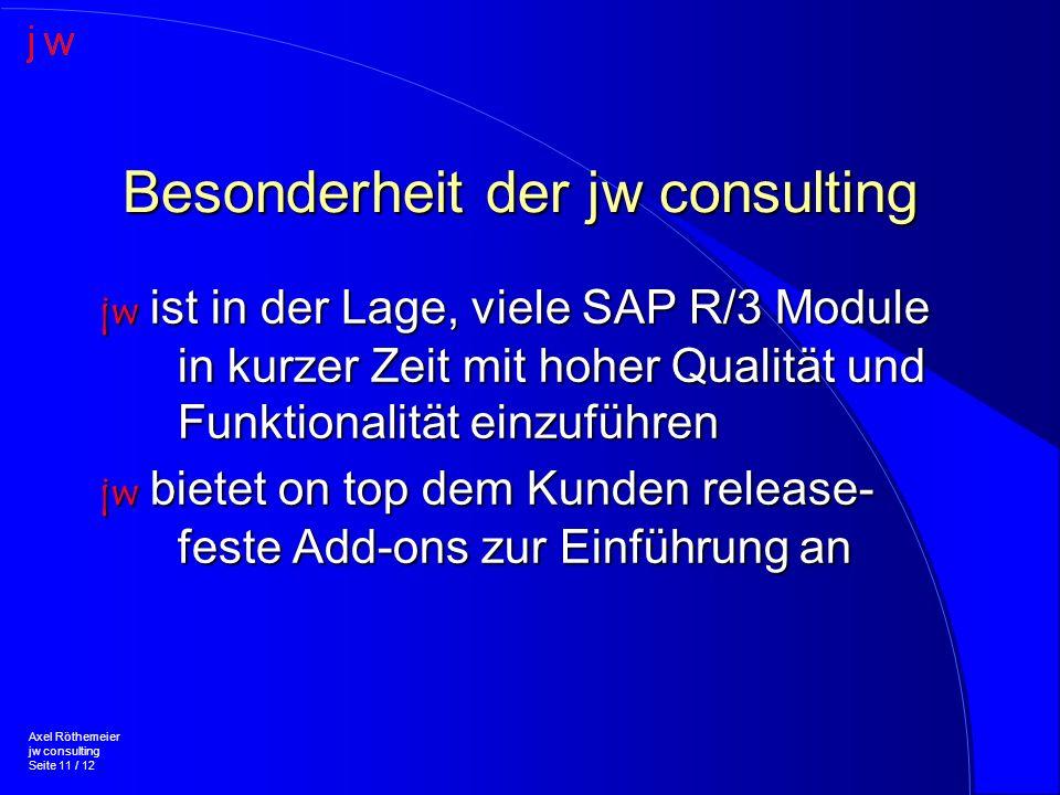 Besonderheit der jw consulting jw ist in der Lage, viele SAP R/3 Module in kurzer Zeit mit hoher Qualität und Funktionalität einzuführen jw bietet on top dem Kunden release- feste Add-ons zur Einführung an Axel Röthemeier jw consulting Seite 11 / 12